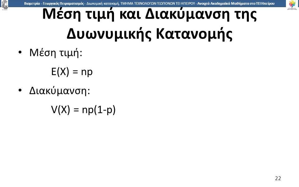 2 Βιομετρία - Γεωργικός Πειραματισμός - Διωνυμική κατανομή, ΤΜΗΜΑ ΤΕΧΝΟΛΟΓΩΝ ΓΕΩΠΟΝΩΝ ΤΕΙ ΗΠΕΙΡΟΥ - Ανοιχτά Ακαδημαϊκά Μαθήματα στο ΤΕΙ Ηπείρου Μέση τιμή και Διακύμανση της Δυωνυμικής Κατανομής Μέση τιμή: E(X) = np Διακύμανση: V(X) = np(1-p) 22