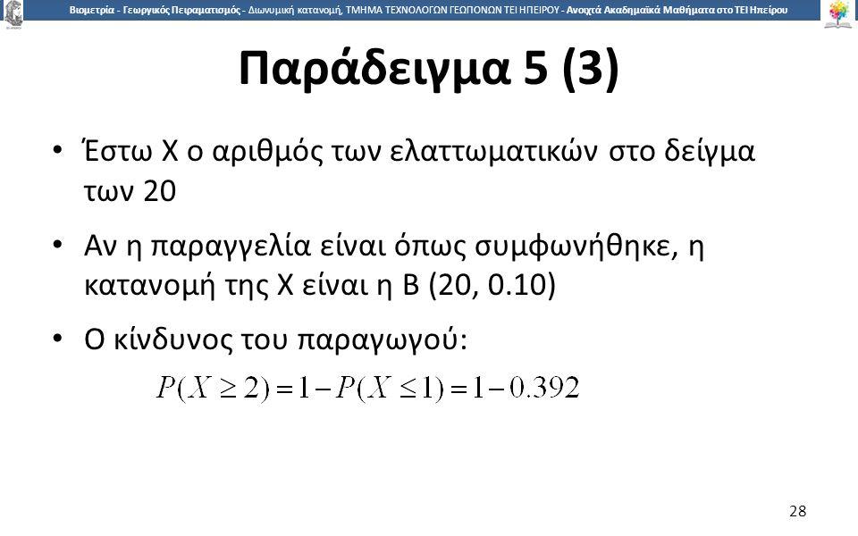 2828 Βιομετρία - Γεωργικός Πειραματισμός - Διωνυμική κατανομή, ΤΜΗΜΑ ΤΕΧΝΟΛΟΓΩΝ ΓΕΩΠΟΝΩΝ ΤΕΙ ΗΠΕΙΡΟΥ - Ανοιχτά Ακαδημαϊκά Μαθήματα στο ΤΕΙ Ηπείρου Παράδειγμα 5 (3) Έστω Χ ο αριθμός των ελαττωματικών στο δείγμα των 20 Αν η παραγγελία είναι όπως συμφωνήθηκε, η κατανομή της Χ είναι η Β (20, 0.10) Ο κίνδυνος του παραγωγού: 28