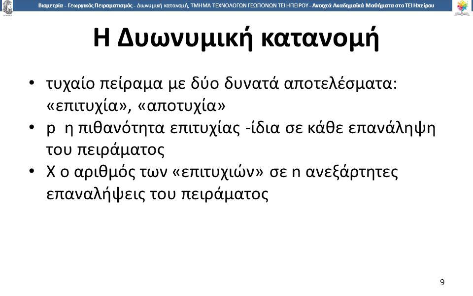1010 Βιομετρία - Γεωργικός Πειραματισμός - Διωνυμική κατανομή, ΤΜΗΜΑ ΤΕΧΝΟΛΟΓΩΝ ΓΕΩΠΟΝΩΝ ΤΕΙ ΗΠΕΙΡΟΥ - Ανοιχτά Ακαδημαϊκά Μαθήματα στο ΤΕΙ Ηπείρου Η Δυωνυμική κατανομή (2) Παραδείγματα: Η Χ μπορεί να είναι: Ο αριθμός των κοριτσιών σε 5 γεννήσεις Ο αριθμός των ελαττωματικών σε τυχαίο δείγμα n προϊόντων από μια πάρα πολύ μεγάλη παρτίδα Ο αριθμός των καπνιστών σε τυχαίο δείγμα n φοιτητών 10