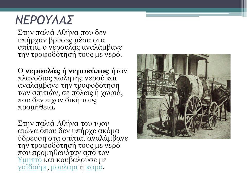 Στην παλιά Αθήνα που δεν υπήρχαν βρύσες μέσα στα σπίτια, ο νερουλάς αναλάμβανε την τροφοδότησή τους με νερό. Ο νερουλάς ή νεροκόπος ήταν πλανόδιος πωλ