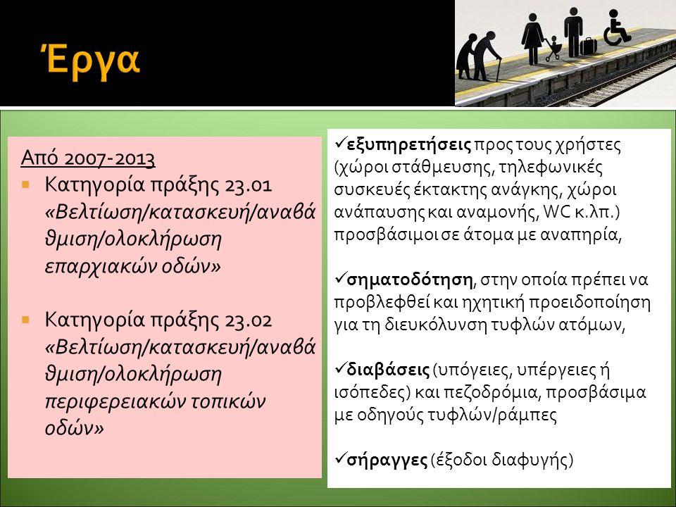 Από 2007-2013  Κατηγορία πράξης 23.01 «Βελτίωση/κατασκευή/αναβά θμιση/ολοκλήρωση επαρχιακών οδών»  Κατηγορία πράξης 23.02 «Βελτίωση/κατασκευή/αναβά θμιση/ολοκλήρωση περιφερειακών τοπικών οδών» εξυπηρετήσεις προς τους χρήστες (χώροι στάθμευσης, τηλεφωνικές συσκευές έκτακτης ανάγκης, χώροι ανάπαυσης και αναμονής, WC κ.λπ.) προσβάσιμοι σε άτομα με αναπηρία, σηματοδότηση, στην οποία πρέπει να προβλεφθεί και ηχητική προειδοποίηση για τη διευκόλυνση τυφλών ατόμων, διαβάσεις (υπόγειες, υπέργειες ή ισόπεδες) και πεζοδρόμια, προσβάσιμα με οδηγούς τυφλών/ράμπες σήραγγες (έξοδοι διαφυγής)