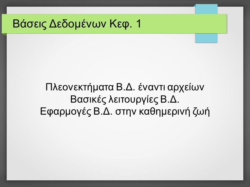 Βάσεις Δεδομένων Κεφ. 1 Πλεονεκτήματα Β.Δ. έναντι αρχείων Βασικές λειτουργίες Β.Δ. Εφαρμογές Β.Δ. στην καθημερινή ζωή