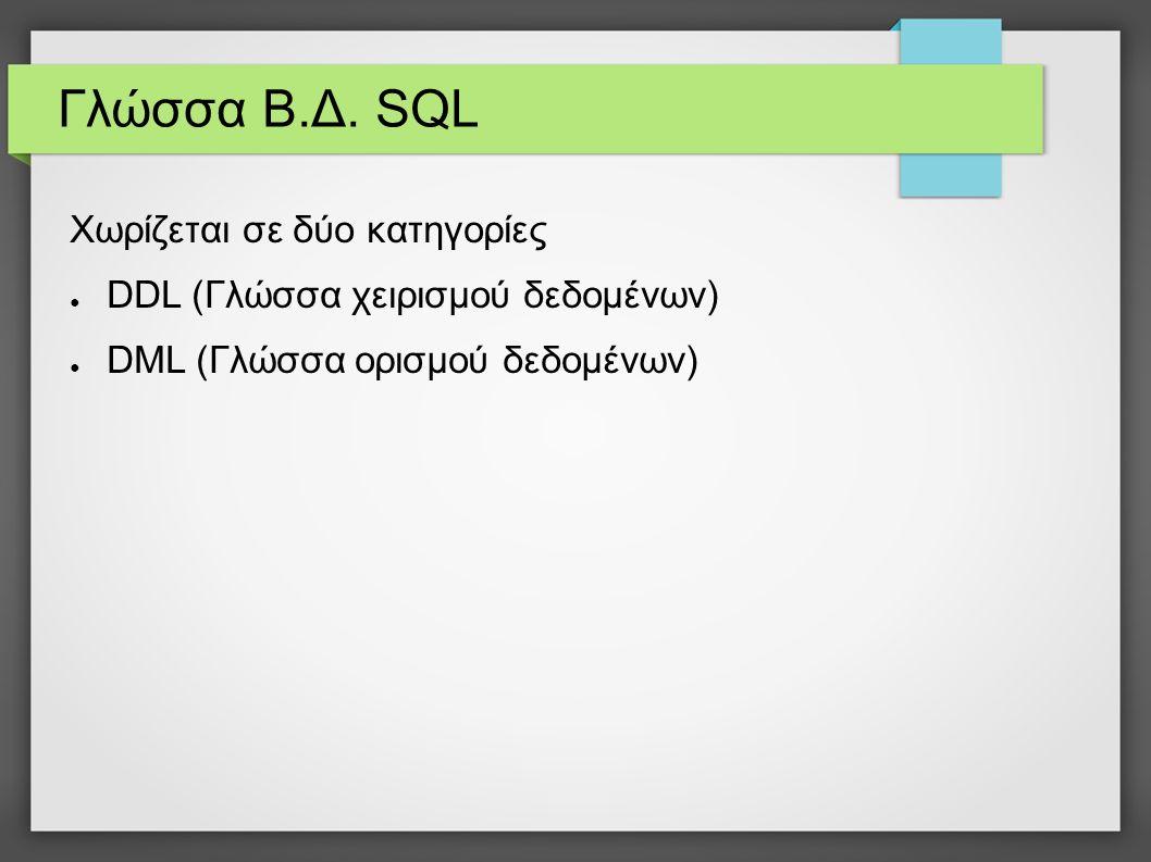 Γλώσσα Β.Δ. SQL Χωρίζεται σε δύο κατηγορίες ● DDL (Γλώσσα χειρισμού δεδομένων) ● DML (Γλώσσα ορισμού δεδομένων)