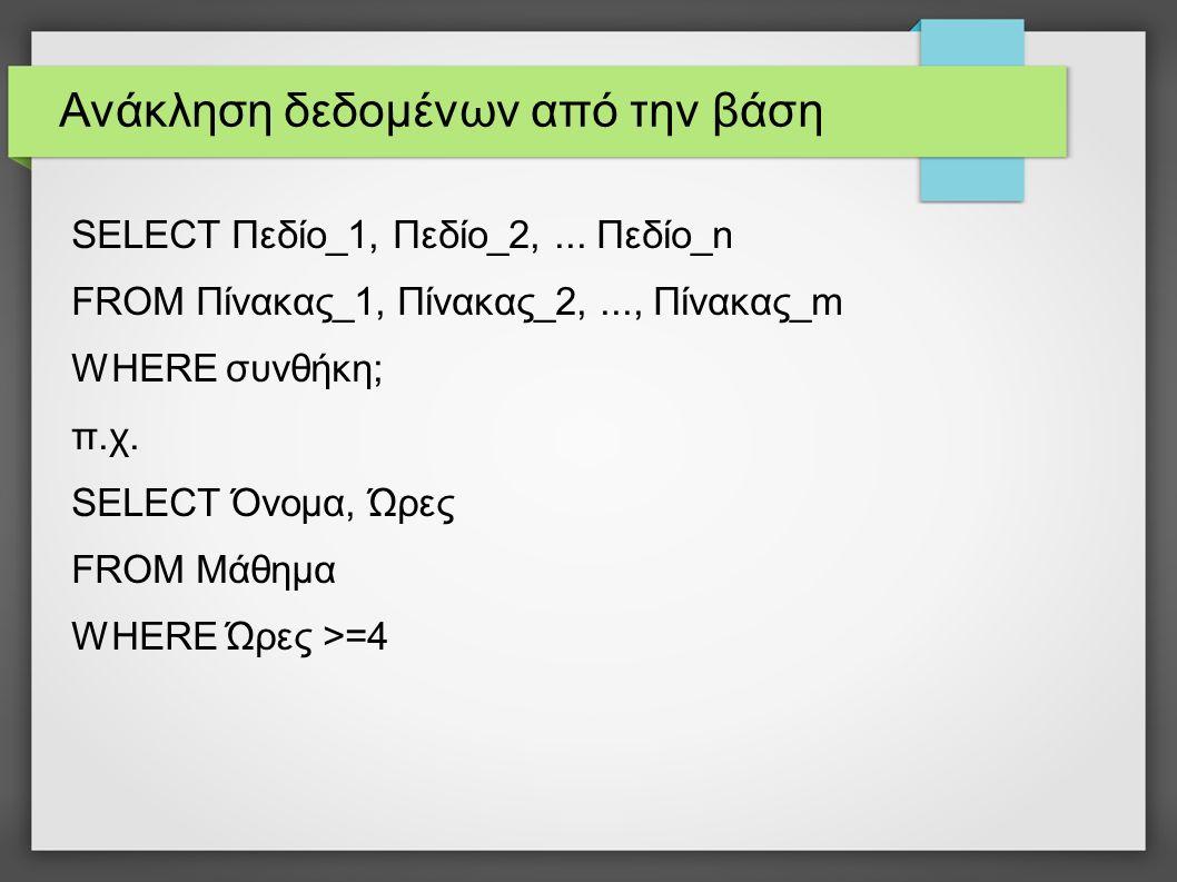 Ανάκληση δεδομένων από την βάση SELECT Πεδίο_1, Πεδίο_2,... Πεδίο_n FROM Πίνακας_1, Πίνακας_2,..., Πίνακας_m WHERE συνθήκη; π.χ. SELECT Όνομα, Ώρες FR