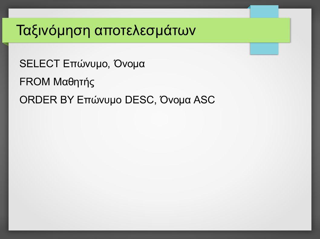 Ταξινόμηση αποτελεσμάτων SELECT Επώνυμο, Όνομα FROM Μαθητής ORDER BY Επώνυμο DESC, Όνομα ASC
