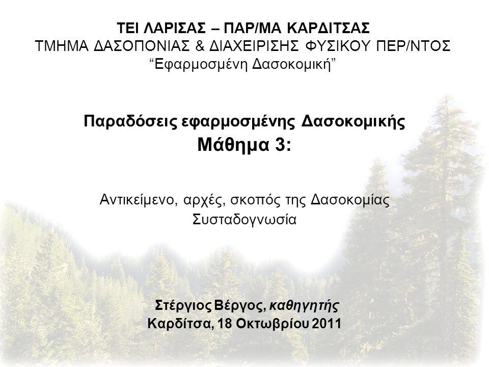 Παραδόσεις εφαρμοσμένης Δασοκομικής Μάθημα 3: Αντικείμενο, αρχές, σκοπός της Δασοκομίας Συσταδογνωσία Στέργιος Βέργος, καθηγητής Καρδίτσα, 18 Οκτωβρίου 2011 ΤΕΙ ΛΑΡΙΣΑΣ – ΠΑΡ/ΜΑ ΚΑΡΔΙΤΣΑΣ ΤΜΗΜΑ ΔΑΣΟΠΟΝΙΑΣ & ΔΙΑΧΕΙΡΙΣΗΣ ΦΥΣΙΚΟΥ ΠΕΡ/ΝΤΟΣ Εφαρμοσμένη Δασοκομική