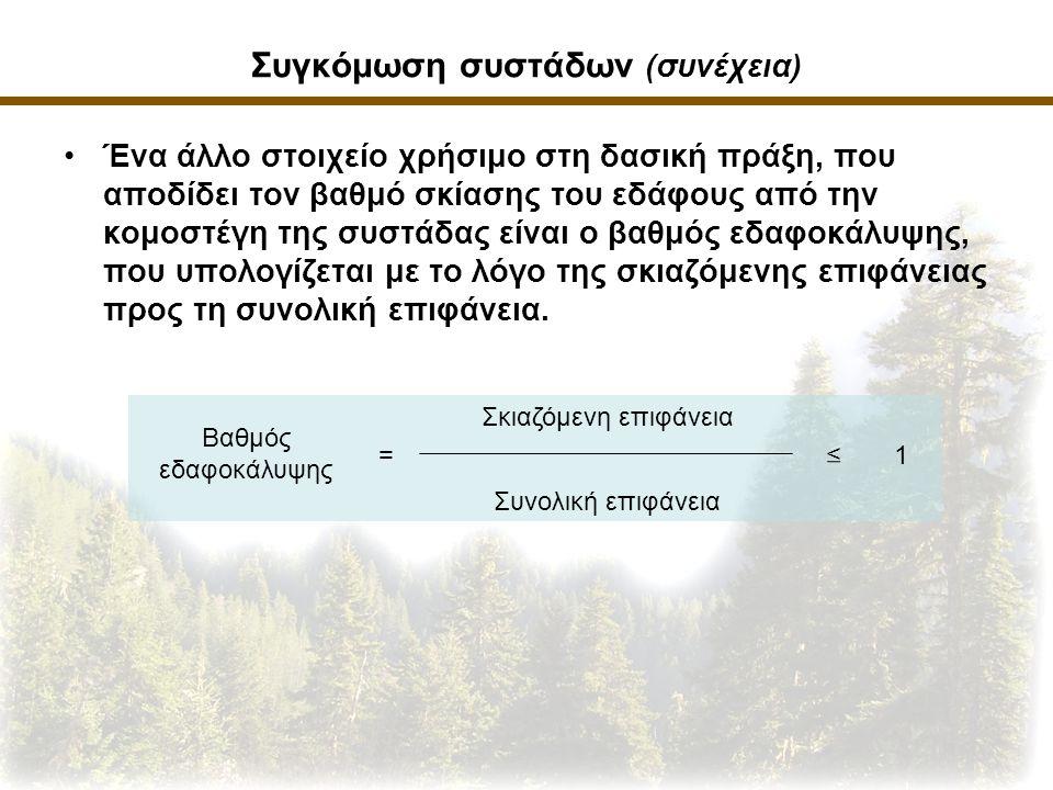 Συγκόμωση συστάδων (συνέχεια) Ένα άλλο στοιχείο χρήσιμο στη δασική πράξη, που αποδίδει τον βαθμό σκίασης του εδάφους από την κομοστέγη της συστάδας είναι ο βαθμός εδαφοκάλυψης, που υπολογίζεται με το λόγο της σκιαζόμενης επιφάνειας προς τη συνολική επιφάνεια.