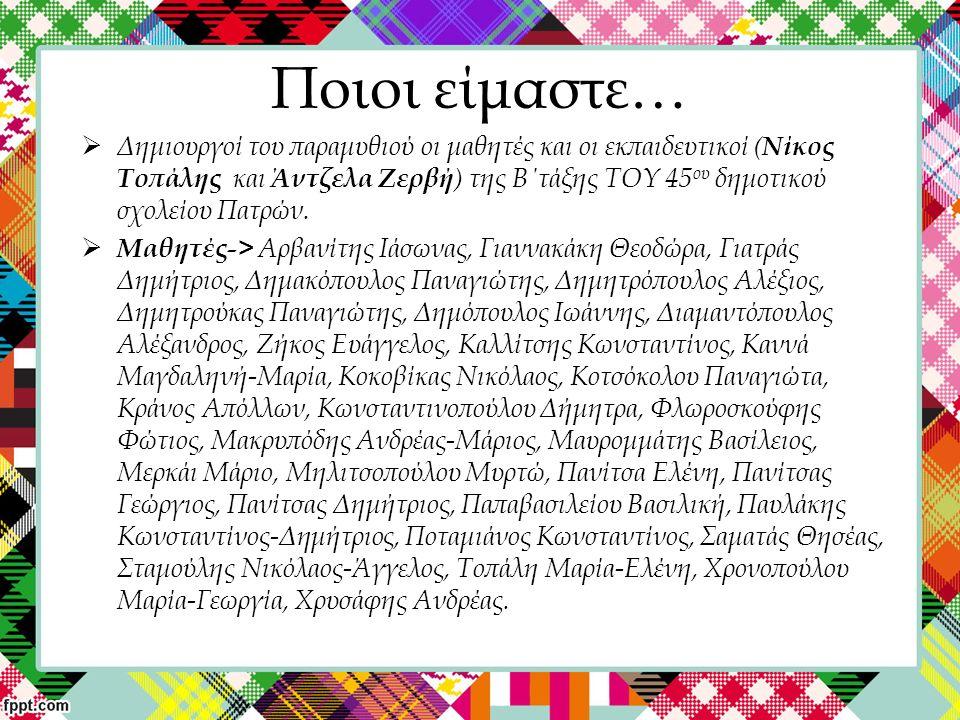 Ποιοι είμαστε…  Δημιουργοί του παραμυθιού οι μαθητές και οι εκπαιδευτικοί ( Νίκος Τοπάλης και Άντζελα Ζερβή ) της Β΄τάξης TOY 45 ου δημοτικού σχολείο