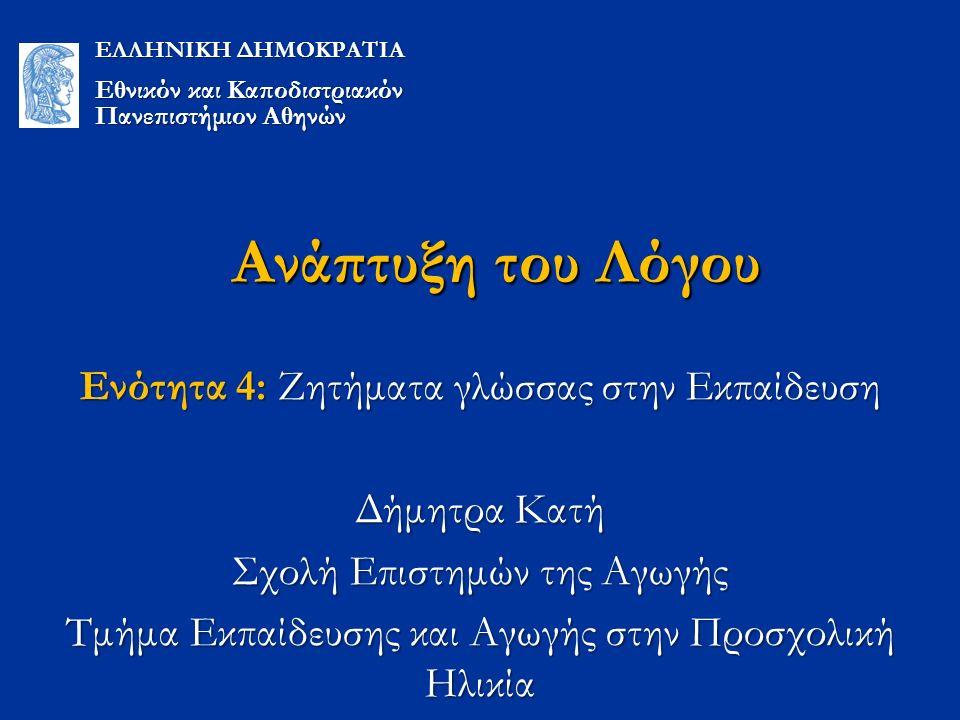 Ανάπτυξη του Λόγου Ενότητα 4: Ζητήματα γλώσσας στην Εκπαίδευση Δήμητρα Κατή Σχολή Επιστημών της Αγωγής Τμήμα Εκπαίδευσης και Αγωγής στην Προσχολική Ηλικία ΕΛΛΗΝΙΚΗ ΔΗΜΟΚΡΑΤΙΑ Εθνικόν και Καποδιστριακόν Πανεπιστήμιον Αθηνών