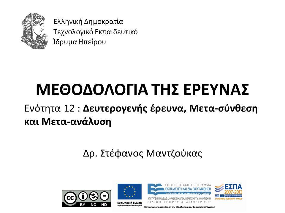 ΜΕΘΟΔΟΛΟΓΙΑ ΤΗΣ ΕΡΕΥΝΑΣ Ενότητα 12 : Δευτερογενής έρευνα, Μετα-σύνθεση και Μετα-ανάλυση Δρ. Στέφανος Μαντζούκας Ελληνική Δημοκρατία Τεχνολογικό Εκπαιδ