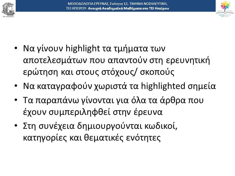 Να γίνουν highlight τα τμήματα των αποτελεσμάτων που απαντούν στη ερευνητική ερώτηση και στους στόχους/ σκοπούς Να καταγραφούν χωριστά τα highlighted σημεία Τα παραπάνω γίνονται για όλα τα άρθρα που έχουν συμπεριληφθεί στην έρευνα Στη συνέχεια δημιουργούνται κωδικοί, κατηγορίες και θεματικές ενότητες ΜΕΘΟΔΟΛΟΓΙΑ ΕΡΕΥΝΑΣ, Ενότητα 12, ΤΜΗΜΑ ΝΟΣΗΛΕΥΤΙΚΗ, ΤΕΙ ΗΠΕΙΡΟΥ- Ανοιχτά Ακαδημαϊκά Μαθήματα στο ΤΕΙ Ηπείρου