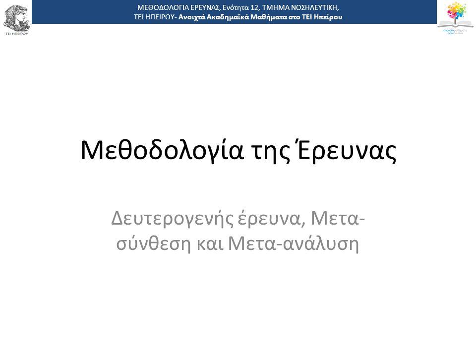 Μεθοδολογία της Έρευνας Δευτερογενής έρευνα, Μετα- σύνθεση και Μετα-ανάλυση ΜΕΘΟΔΟΛΟΓΙΑ ΕΡΕΥΝΑΣ, Ενότητα 12, ΤΜΗΜΑ ΝΟΣΗΛΕΥΤΙΚΗ, ΤΕΙ ΗΠΕΙΡΟΥ- Ανοιχτά Α