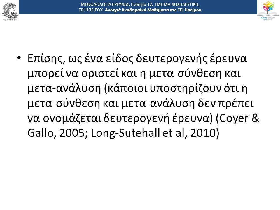 Επίσης, ως ένα είδος δευτερογενής έρευνα μπορεί να οριστεί και η μετα-σύνθεση και μετα-ανάλυση (κάποιοι υποστηρίζουν ότι η μετα-σύνθεση και μετα-ανάλυση δεν πρέπει να ονομάζεται δευτερογενή έρευνα) (Coyer & Gallo, 2005; Long-Sutehall et al, 2010) ΜΕΘΟΔΟΛΟΓΙΑ ΕΡΕΥΝΑΣ, Ενότητα 12, ΤΜΗΜΑ ΝΟΣΗΛΕΥΤΙΚΗ, ΤΕΙ ΗΠΕΙΡΟΥ- Ανοιχτά Ακαδημαϊκά Μαθήματα στο ΤΕΙ Ηπείρου
