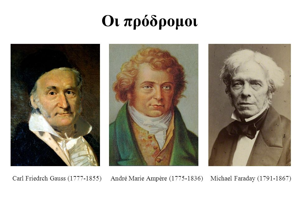 Οι πρόδρομοι Carl Friedrch Gauss (1777-1855) André Marie Ampère (1775-1836) Michael Faraday (1791-1867)