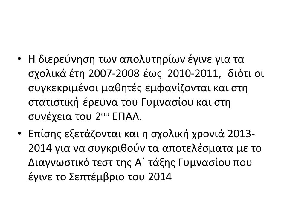 Η διερεύνηση των απολυτηρίων έγινε για τα σχολικά έτη 2007-2008 έως 2010-2011, διότι οι συγκεκριμένοι μαθητές εμφανίζονται και στη στατιστική έρευνα τ