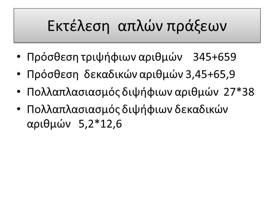 Εκτέλεση απλών πράξεων Πρόσθεση τριψήφιων αριθμών 345+659 Πρόσθεση δεκαδικών αριθμών 3,45+65,9 Πολλαπλασιασμός διψήφιων αριθμών 27*38 Πολλαπλασιασμός διψήφιων δεκαδικών αριθμών 5,2*12,6