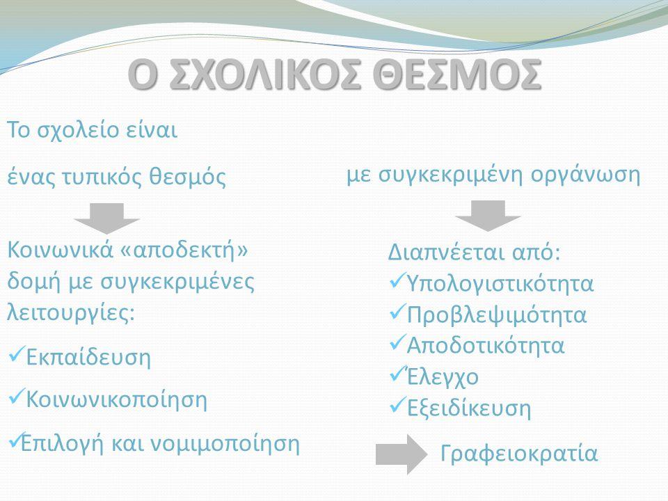 Το σχολείο είναι ένας τυπικός θεσμός με συγκεκριμένη οργάνωση Κοινωνικά «αποδεκτή» δομή με συγκεκριμένες λειτουργίες: Εκπαίδευση Γραφειοκρατία Διαπνέεται από: Υπολογιστικότητα Προβλεψιμότητα Αποδοτικότητα Έλεγχο Εξειδίκευση Ο ΣΧΟΛΙΚΟΣ ΘΕΣΜΟΣ Επιλογή και νομιμοποίηση Κοινωνικοποίηση