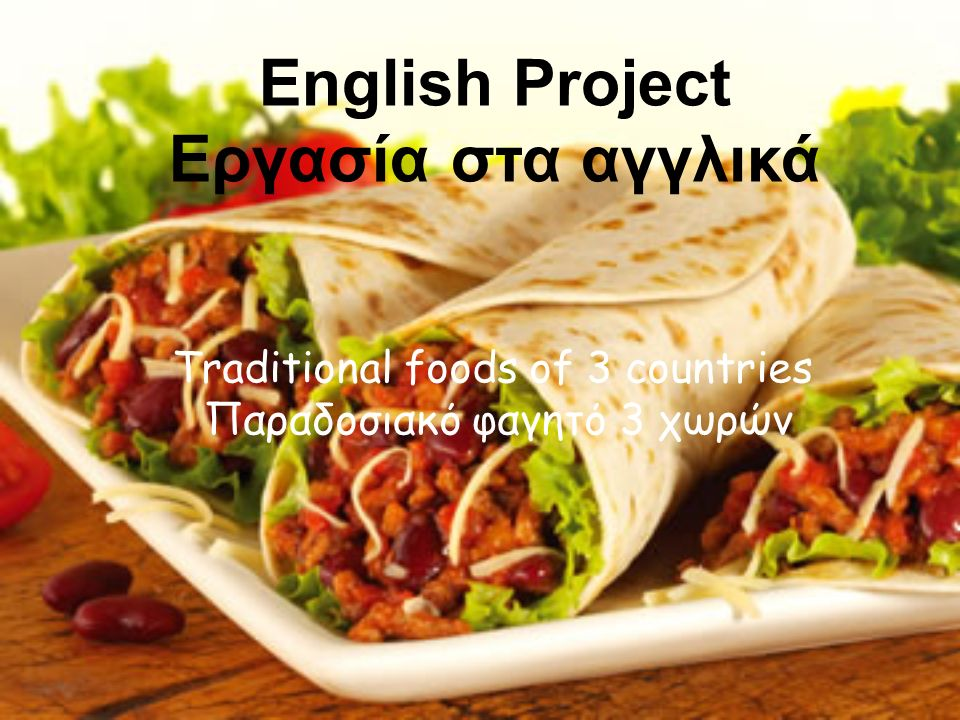 English Project Εργασία στα αγγλικά Τraditional foods of 3 countries Παραδοσιακό φαγητό 3 χωρών