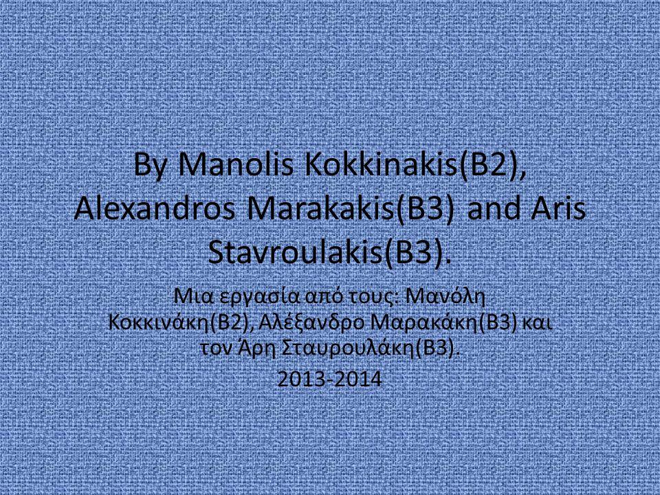 By Manolis Kokkinakis(B2), Alexandros Marakakis(B3) and Aris Stavroulakis(B3). Μια εργασία από τους: Μανόλη Κοκκινάκη(Β2), Αλέξανδρο Μαρακάκη(Β3) και