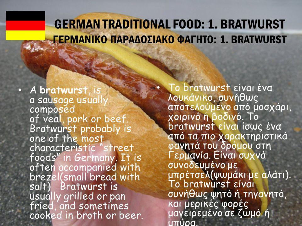 GERMAN TRADITIONAL FOOD: 1. BRATWURST ΓΕΡΜΑΝΙΚΟ ΠΑΡΑΔΟΣΙΑΚΟ ΦΑΓΗΤΟ: 1. BRATWURST A bratwurst, is a sausage usually composed of veal, pork or beef. Bra