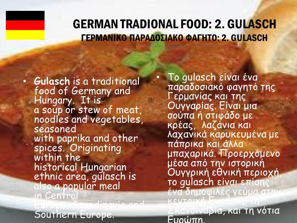 GERMAN TRADIONAL FOOD: 2. GULASCH ΓΕΡΜΑΝΙΚΟ ΠΑΡΑΔΟΣΙΑΚΟ ΦΑΓΗΤΟ: 2. GULASCH Gulasch is a traditional food of Germany and Hungary. It is a soup or stew