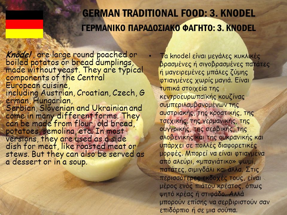 GERMAN TRADITIONAL FOOD: 3. KNODEL ΓΕΡΜΑΝΙΚΟ ΠΑΡΑΔΟΣΙΑΚΟ ΦΑΓΗΤΟ: 3. KNODEL Knödel, are large round poached or boiled potatos or bread dumplings, made