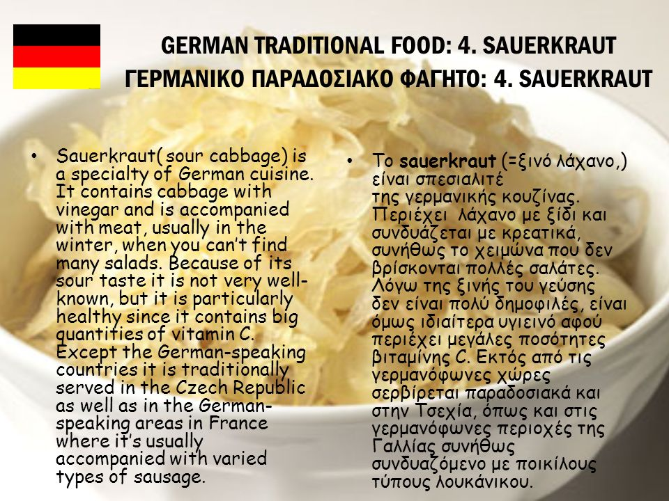 GERMAN TRADITIONAL FOOD: 4. SAUERKRAUT ΓΕΡΜΑΝΙΚΟ ΠΑΡΑΔΟΣΙΑΚΟ ΦΑΓΗΤΟ: 4. SAUERKRAUT Sauerkraut( sour cabbage) is a specialty of German cuisine. It cont