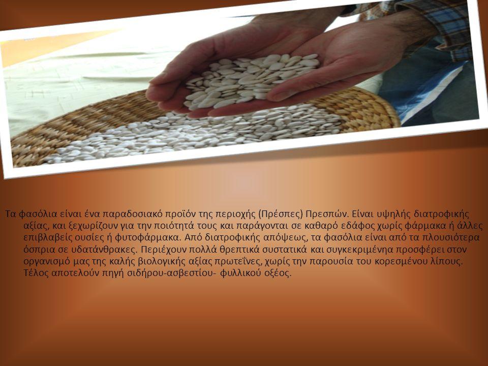 Τα φασόλια είναι ένα παραδοσιακό προϊόν της περιοχής (Πρέσπες) Πρεσπών. Είναι υψηλής διατροφικής αξίας, και ξεχωρίζουν για την ποιότητά τους και παράγ