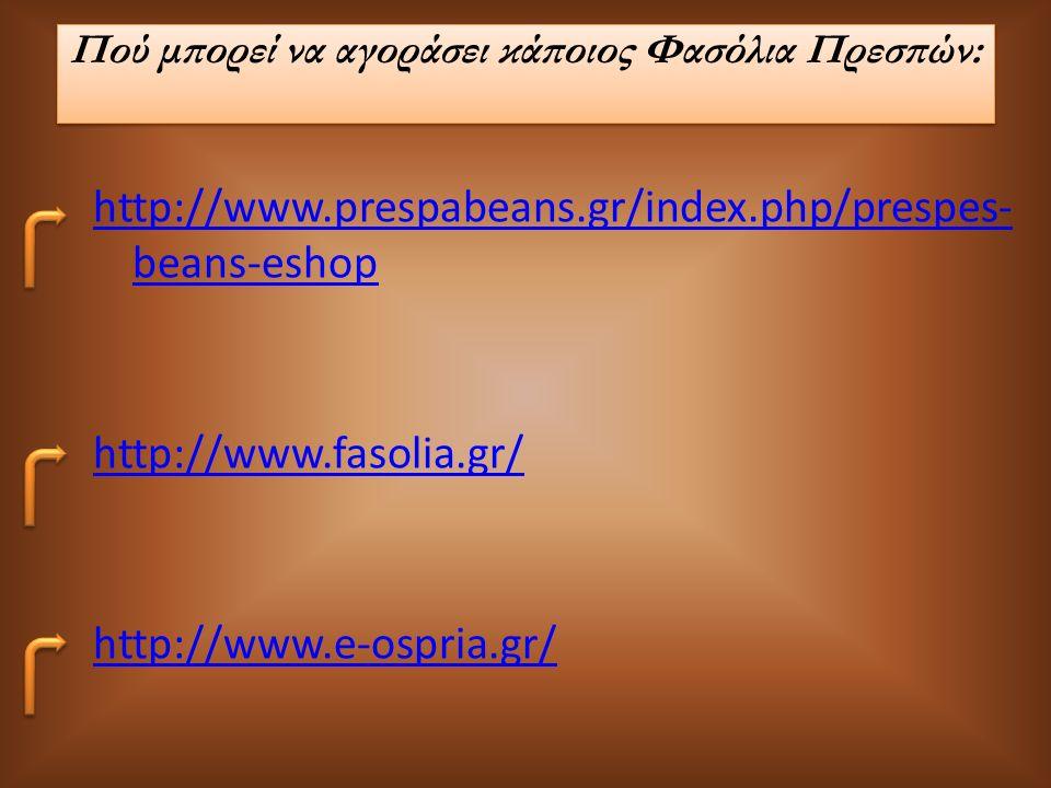 Πού μπορεί να αγοράσει κάποιος Φασόλια Πρεσπών: http://www.prespabeans.gr/index.php/prespes- beans-eshop http://www.fasolia.gr/ http://www.e-ospria.gr