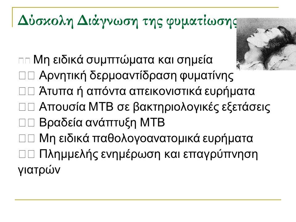 Δύσκολη Διάγνωση της φυματίωσης Μη ειδικά συμπτώματα και σημεία Αρνητική δερμοαντίδραση φυματίνης Άτυπα ή απόντα απεικονιστικά ευρήματα Απουσία ΜΤΒ σε βακτηριολογικές εξετάσεις Βραδεία ανάπτυξη ΜΤΒ Μη ειδικά παθολογοανατομικά ευρήματα Πλημμελής ενημέρωση και επαγρύπνηση γιατρών