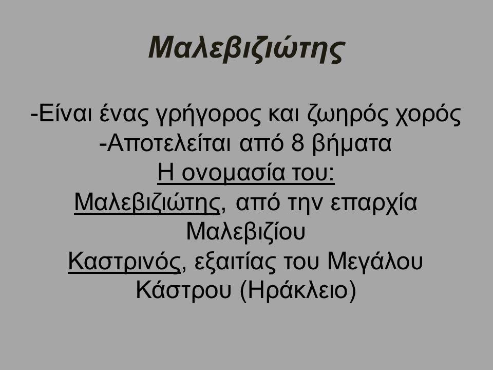 Μαλεβιζιώτης -Είναι ένας γρήγορος και ζωηρός χορός -Αποτελείται από 8 βήματα Η ονομασία του: Μαλεβιζιώτης, από την επαρχία Μαλεβιζίου Καστρινός, εξαιτίας του Μεγάλου Κάστρου (Ηράκλειο)