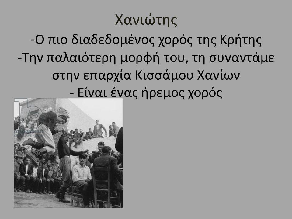Χανιώτης - Ο πιο διαδεδομένος χορός της Κρήτης -Την παλαιότερη μορφή του, τη συναντάμε στην επαρχία Κισσάμου Χανίων - Είναι ένας ήρεμος χορός