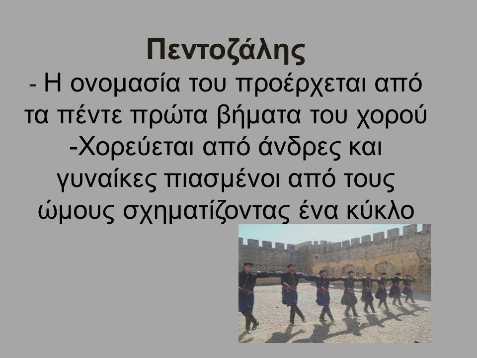 Πεντοζάλης - Η ονομασία του προέρχεται από τα πέντε πρώτα βήματα του χορού -Χορεύεται από άνδρες και γυναίκες πιασμένοι από τους ώμους σχηματίζοντας ένα κύκλο