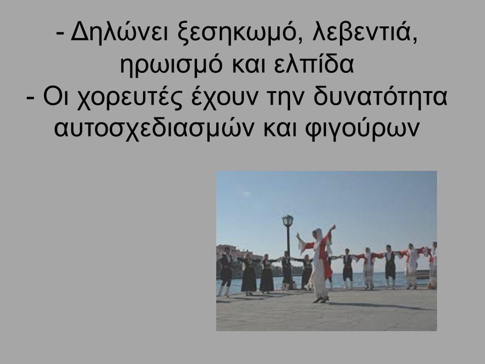 - Δηλώνει ξεσηκωμό, λεβεντιά, ηρωισμό και ελπίδα - Οι χορευτές έχουν την δυνατότητα αυτοσχεδιασμών και φιγούρων