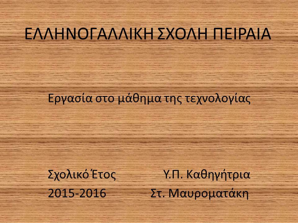 ΕΛΛΗΝΟΓΑΛΛΙΚΗ ΣΧΟΛΗ ΠΕΙΡΑΙΑ Εργασία στο μάθημα της τεχνολογίας Σχολικό Έτος Υ.Π. Καθηγήτρια 2015-2016 Στ. Μαυροματάκη