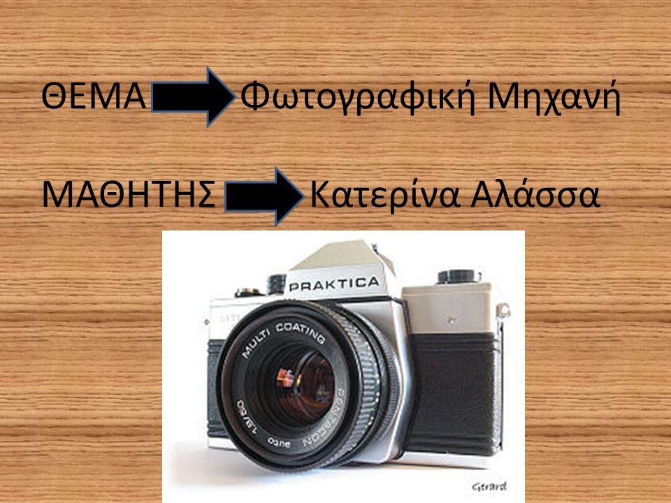 ΘΕΜΑ Φωτογραφική Μηχανή ΜΑΘΗΤΗΣ Κατερίνα Αλάσσα