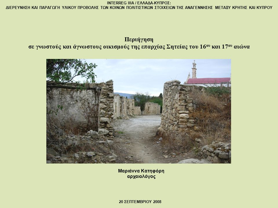 Μαριάννα Κατηφόρη αρχαιολόγος Περιήγηση σε γνωστούς και άγνωστους οικισμούς της επαρχίας Σητείας του 16 ου και 17 ου αιώνα INTERREG IIIA / ΕΛΛΑΔΑ-ΚΥΠΡΟΣ: ΔΙΕΡΕΥΝΗΣΗ ΚΑΙ ΠΑΡΑΓΩΓΗ ΥΛΙΚΟΥ ΠΡΟΒΟΛΗΣ ΤΩΝ ΚΟΙΝΩΝ ΠΟΛΙΤΙΣΤΙΚΩΝ ΣΤΟΙΧΕΙΩΝ ΤΗΣ ΑΝΑΓΕΝΝΗΣΗΣ ΜΕΤΑΞΥ ΚΡΗΤΗΣ ΚΑΙ ΚΥΠΡΟΥ 20 ΣΕΠΤΕΜΒΡΙΟΥ 2008