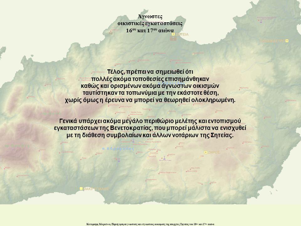 Κατηφόρη Μαριάννα, Περιήγηση σε γνωστούς και άγνωστους οικισμούς της επαρχίας Σητείας του 16 ου και 17 ου αιώνα Τέλος, πρέπει να σημειωθεί ότι πολλές ακόμα τοποθεσίες επισημάνθηκαν καθώς και ορισμένων ακόμα άγνωστων οικισμών ταυτίστηκαν τα τοπωνύμια με την εκάστοτε θέση, χωρίς όμως η έρευνα να μπορεί να θεωρηθεί ολοκληρωμένη.