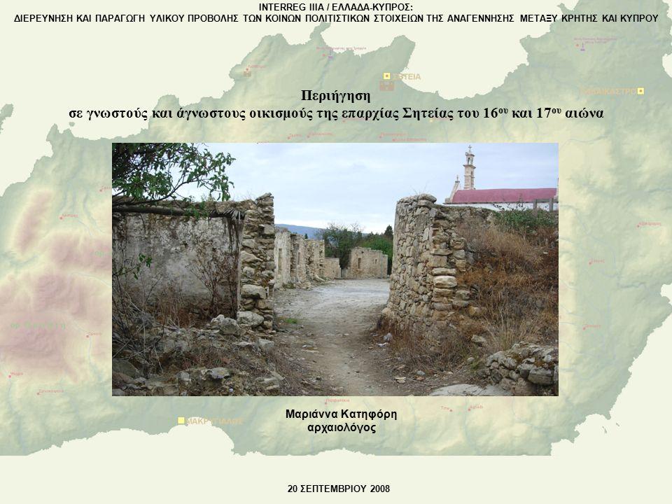 Μαριάννα Κατηφόρη αρχαιολόγος INTERREG IIIA / ΕΛΛΑΔΑ-ΚΥΠΡΟΣ: ΔΙΕΡΕΥΝΗΣΗ ΚΑΙ ΠΑΡΑΓΩΓΗ ΥΛΙΚΟΥ ΠΡΟΒΟΛΗΣ ΤΩΝ ΚΟΙΝΩΝ ΠΟΛΙΤΙΣΤΙΚΩΝ ΣΤΟΙΧΕΙΩΝ ΤΗΣ ΑΝΑΓΕΝΝΗΣΗΣ ΜΕΤΑΞΥ ΚΡΗΤΗΣ ΚΑΙ ΚΥΠΡΟΥ 20 ΣΕΠΤΕΜΒΡΙΟΥ 2008 Περιήγηση σε γνωστούς και άγνωστους οικισμούς της επαρχίας Σητείας του 16 ου και 17 ου αιώνα