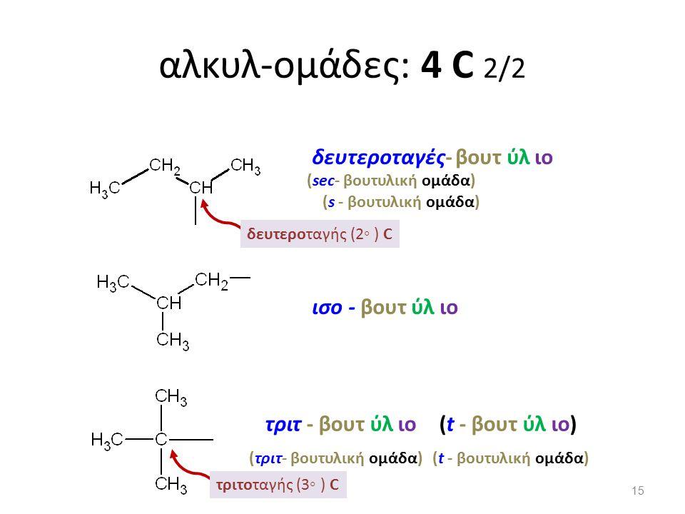 αλκυλ-ομάδες: 4 C 2/2 δευτεροταγής (2◦ ) C δευτεροταγές- βουτ ύλ ιο τριτ - βουτ ύλ ιο τριτοταγής (3◦ ) C (sec- βουτυλική ομάδα) (t - βουτ ύλ ιο) (τριτ- βουτυλική ομάδα)(t - βουτυλική ομάδα) (s - βουτυλική ομάδα) ισο - βουτ ύλ ιο 15