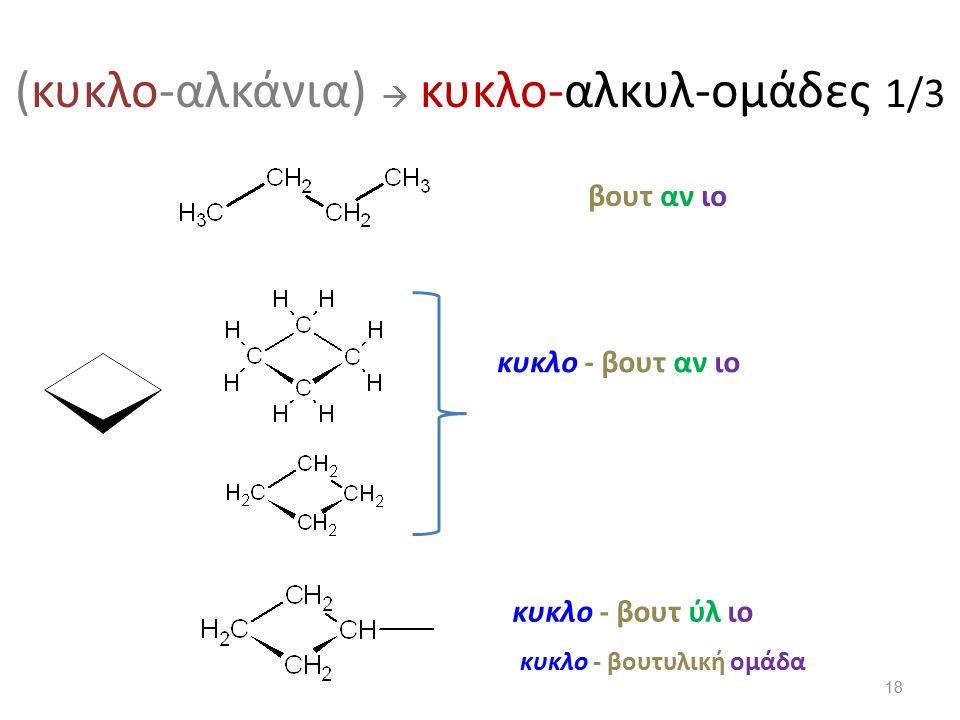 (κυκλο-αλκάνια)  κυκλο-αλκυλ-ομάδες 1/3 βουτ αν ιο κυκλο - βουτ αν ιο κυκλο - βουτ ύλ ιο κυκλο - βουτυλική ομάδα 18