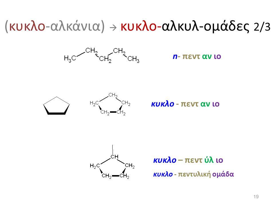 (κυκλο-αλκάνια)  κυκλο-αλκυλ-ομάδες 2/3 n- πεντ αν ιο κυκλο - πεντ αν ιο κυκλο – πεντ ύλ ιο κυκλο - πεντυλική ομάδα 19