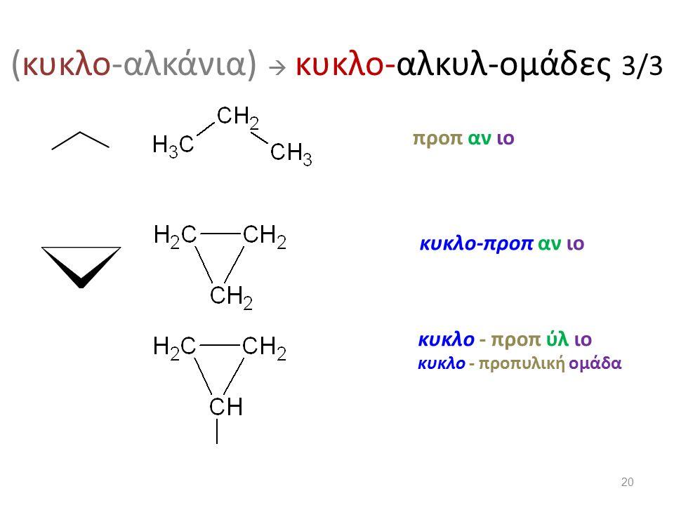 (κυκλο-αλκάνια)  κυκλο-αλκυλ-ομάδες 3/3 προπ αν ιο κυκλο - προπυλική ομάδα κυκλο - προπ ύλ ιο κυκλο-προπ αν ιο 20