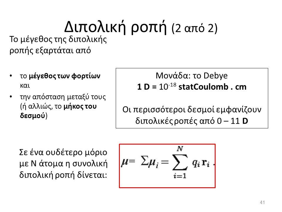 Διπολική ροπή (2 από 2) Το μέγεθος της διπολικής ροπής εξαρτάται από το μέγεθος των φορτίων και την απόσταση μεταξύ τους (ή αλλιώς, το μήκος του δεσμού) Μονάδα: το Debye 1 D = 10 -18 statCoulomb.