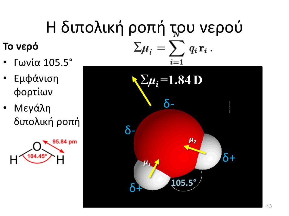 H διπολική ροπή του νερού 43 Το νερό Γωνία 105.5° Εμφάνιση φορτίων Μεγάλη διπολική ροπή δ- δ+ 105.5° ΣμiΣμi μ1μ1 μ1μ1 μ2μ2 μ2μ2 Σ μ i =1.84 D
