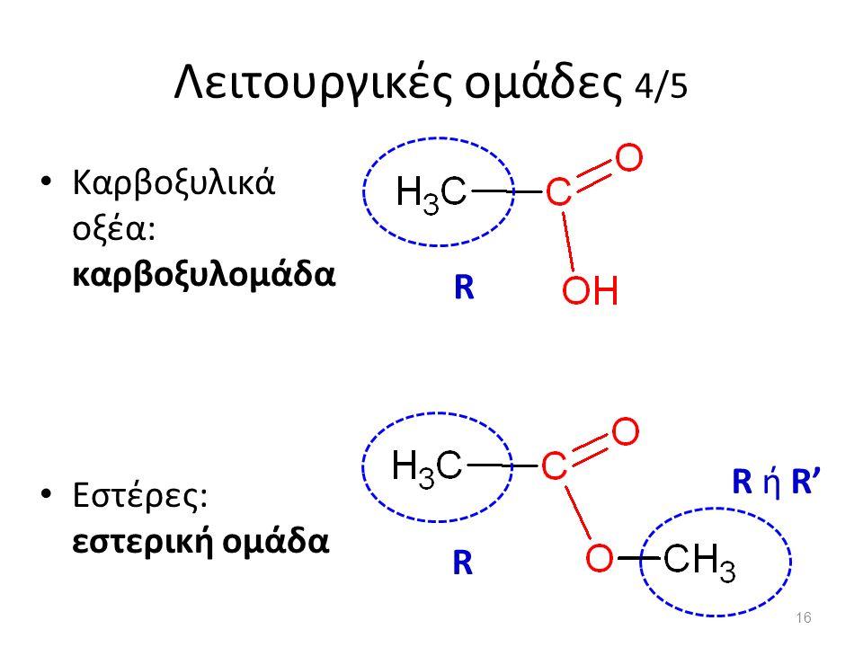 Λειτουργικές ομάδες 4/5 Καρβοξυλικά οξέα: καρβοξυλομάδα Εστέρες: εστερική ομάδα R R R ή R' 16