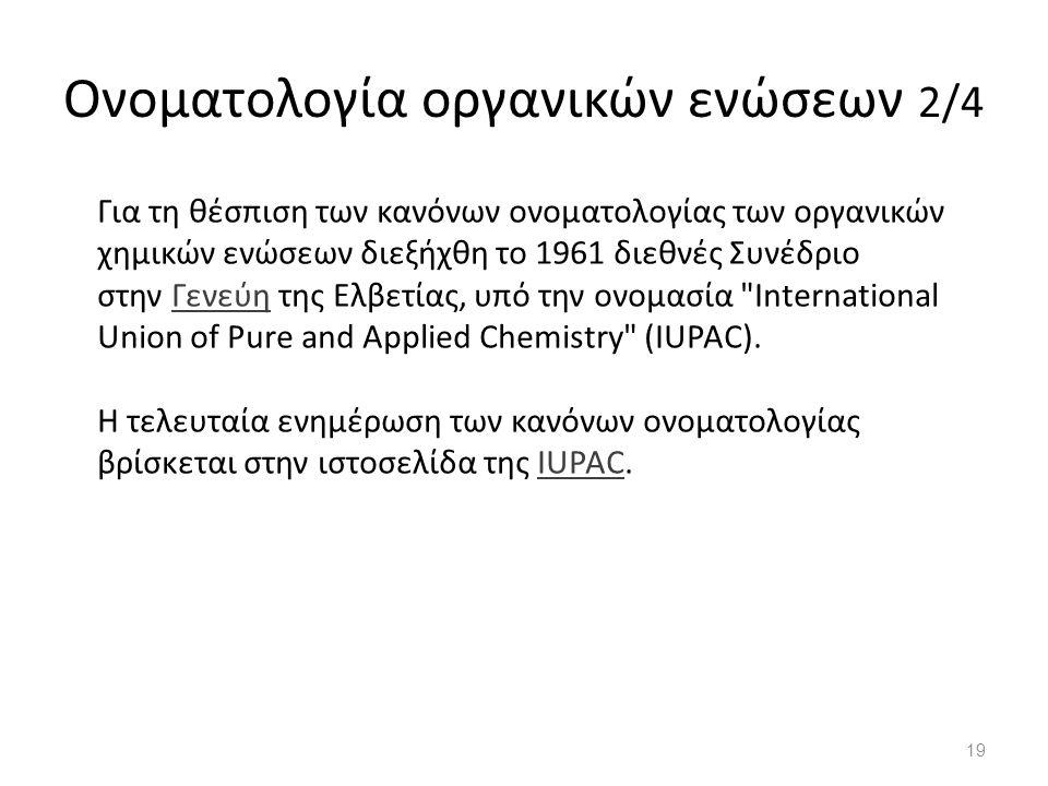 Ονοματολογία οργανικών ενώσεων 2/4 Για τη θέσπιση των κανόνων ονοματολογίας των οργανικών χημικών ενώσεων διεξήχθη το 1961 διεθνές Συνέδριο στην Γενεύη της Ελβετίας, υπό την ονομασία International Union of Pure and Applied Chemistry (IUPAC).Γενεύη Η τελευταία ενημέρωση των κανόνων ονοματολογίας βρίσκεται στην ιστοσελίδα της IUPAC.IUPAC 19