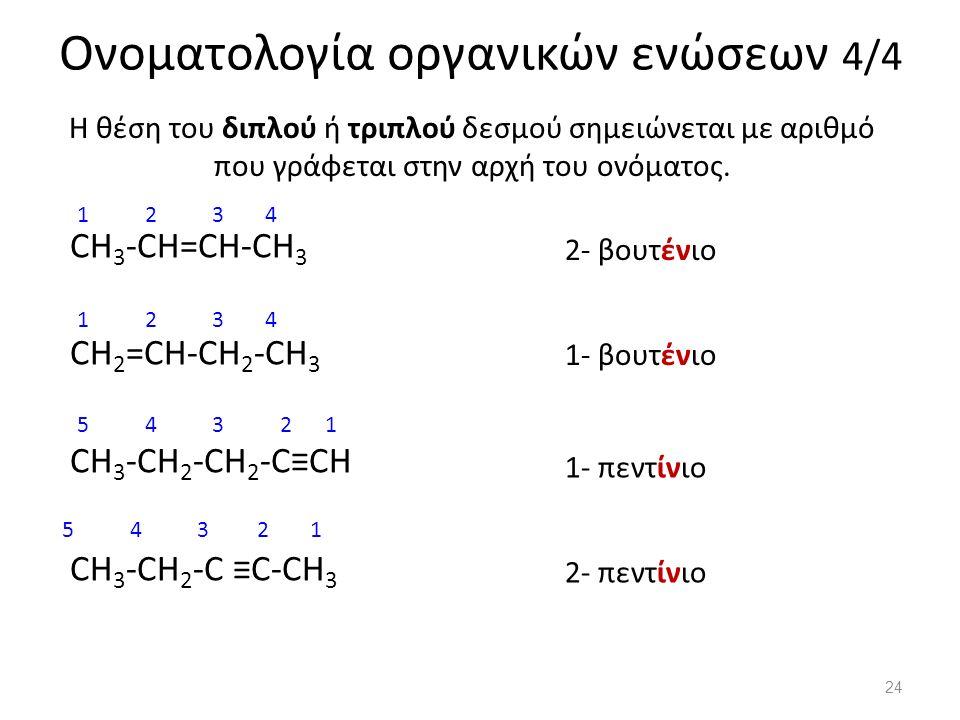 Ονοματολογία οργανικών ενώσεων 4/4 CH 3 -CH=CH-CH 3 CH 2 =CH-CH 2 -CH 3 CH 3 -CH 2 -CH 2 -C≡CH CH 3 -CH 2 -C ≡C-CH 3 Η θέση του διπλού ή τριπλού δεσμού σημειώνεται με αριθμό που γράφεται στην αρχή του ονόματος.