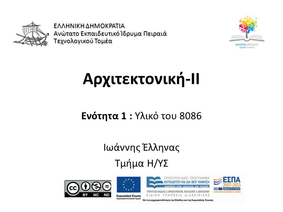 Αρχιτεκτονική-ΙI Ενότητα 1 : Υλικό του 8086 Ιωάννης Έλληνας Τμήμα Η/ΥΣ ΕΛΛΗΝΙΚΗ ΔΗΜΟΚΡΑΤΙΑ Ανώτατο Εκπαιδευτικό Ίδρυμα Πειραιά Τεχνολογικού Τομέα