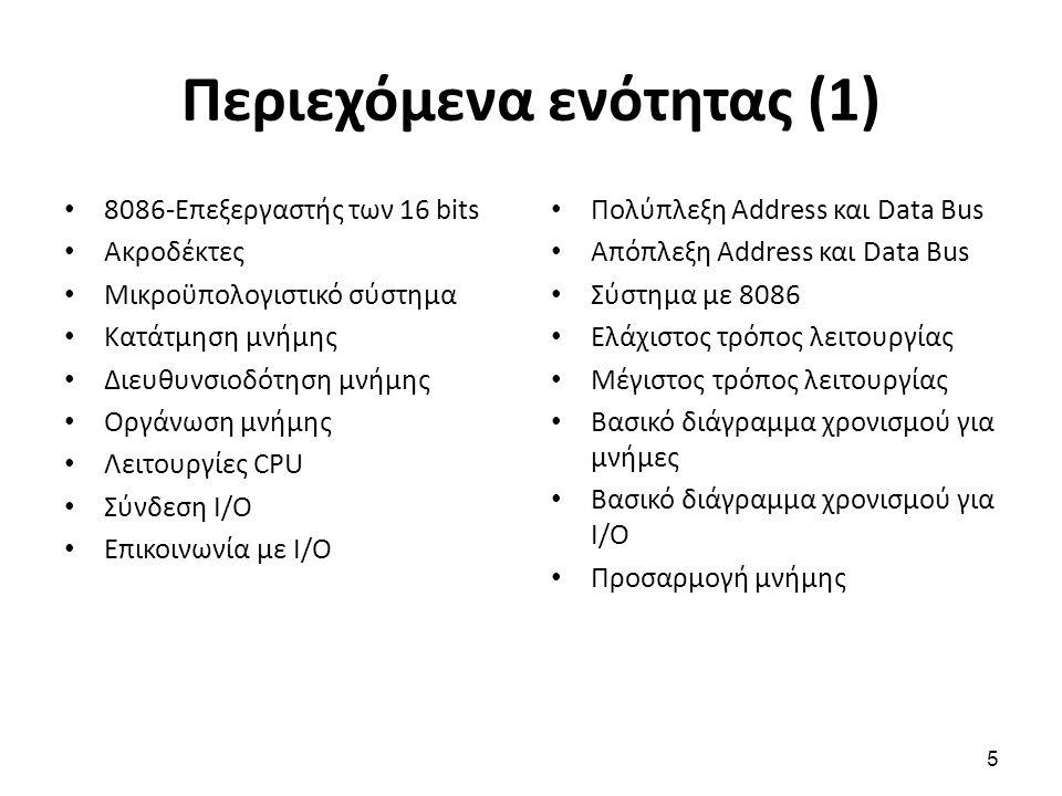 Περιεχόμενα ενότητας (1) 8086-Επεξεργαστής των 16 bits Ακροδέκτες Μικροϋπολογιστικό σύστημα Κατάτμηση μνήμης Διευθυνσιοδότηση μνήμης Οργάνωση μνήμης Λειτουργίες CPU Σύνδεση Ι/Ο Επικοινωνία με Ι/Ο Πολύπλεξη Address και Data Bus Απόπλεξη Address και Data Bus Σύστημα με 8086 Ελάχιστος τρόπος λειτουργίας Μέγιστος τρόπος λειτουργίας Βασικό διάγραμμα χρονισμού για μνήμες Βασικό διάγραμμα χρονισμού για Ι/Ο Προσαρμογή μνήμης 5